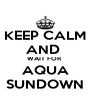 KEEP CALM AND  WAIT FOR  AQUA SUNDOWN - Personalised Poster A4 size