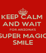 KEEP CALM  AND WAIT  FOR ARIZONA'S SUPER MAGIC SMILE - Personalised Poster A4 size