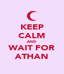 KEEP CALM AND WAIT FOR ATHAN - Personalised Poster A4 size
