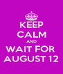 KEEP CALM AND WAIT FOR  AUGUST 12 - Personalised Poster A4 size