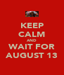 KEEP CALM AND WAIT FOR AUGUST 13 - Personalised Poster A4 size