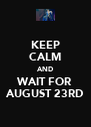 KEEP CALM AND WAIT FOR AUGUST 23RD - Personalised Poster A4 size