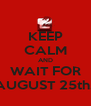 KEEP CALM AND WAIT FOR AUGUST 25th.  - Personalised Poster A4 size