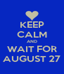 KEEP CALM AND WAIT FOR AUGUST 27 - Personalised Poster A4 size