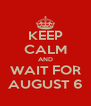 KEEP CALM AND WAIT FOR AUGUST 6 - Personalised Poster A4 size