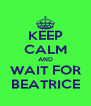 KEEP CALM AND WAIT FOR BEATRICE - Personalised Poster A4 size