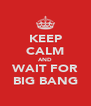 KEEP CALM AND WAIT FOR BIG BANG - Personalised Poster A4 size