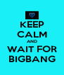 KEEP CALM AND WAIT FOR BIGBANG - Personalised Poster A4 size