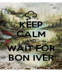 KEEP CALM AND WAIT FOR BON IVER - Personalised Poster A4 size