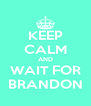 KEEP CALM AND WAIT FOR BRANDON - Personalised Poster A4 size