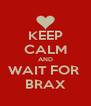 KEEP CALM AND WAIT FOR  BRAX - Personalised Poster A4 size