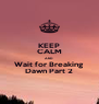 KEEP CALM AND Wait for Breaking Dawn Part 2 - Personalised Poster A4 size