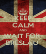 KEEP CALM AND WAIT FOR  BRESLAU  - Personalised Poster A4 size