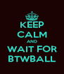 KEEP CALM AND WAIT FOR BTWBALL - Personalised Poster A4 size