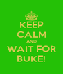 KEEP CALM AND WAIT FOR BUKE! - Personalised Poster A4 size