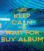 KEEP CALM AND WAIT FOR BUY ALBUM - Personalised Poster A4 size