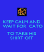 KEEP CALM AND  WAIT FOR  CATO  TO TAKE HIS SHIRT OFF - Personalised Poster A4 size