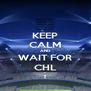 KEEP CALM AND WAIT FOR CHL - Personalised Poster A4 size