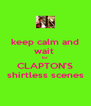 keep calm and wait  for  CLAPTON'S shirtless scenes - Personalised Poster A4 size