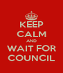 KEEP CALM AND WAIT FOR COUNCIL - Personalised Poster A4 size