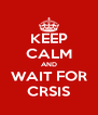 KEEP CALM AND WAIT FOR CRSIS - Personalised Poster A4 size