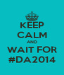 KEEP CALM AND WAIT FOR #DA2014 - Personalised Poster A4 size
