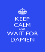 KEEP CALM AND WAIT FOR DAMIEN - Personalised Poster A4 size
