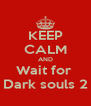 KEEP CALM AND Wait for  Dark souls 2 - Personalised Poster A4 size