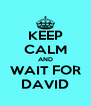 KEEP CALM AND WAIT FOR DAVID - Personalised Poster A4 size