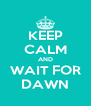KEEP CALM AND WAIT FOR DAWN - Personalised Poster A4 size