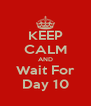 KEEP CALM AND Wait For Day 10 - Personalised Poster A4 size