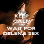KEEP CALM AND WAIT FOR  DELENA SEX  - Personalised Poster A4 size