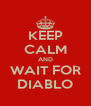 KEEP CALM AND WAIT FOR DIABLO - Personalised Poster A4 size