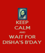 KEEP CALM AND WAIT FOR DISHA'S B'DAY - Personalised Poster A4 size