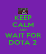 KEEP CALM AND WAIT FOR DOTA 2 - Personalised Poster A4 size