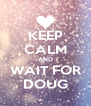 KEEP CALM AND WAIT FOR DOUG - Personalised Poster A4 size