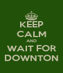 KEEP CALM AND WAIT FOR DOWNTON - Personalised Poster A4 size