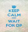 KEEP CALM AND WAIT FOR DP - Personalised Poster A4 size