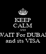 KEEP CALM AND WAIT For DUBAI and its VISA - Personalised Poster A4 size