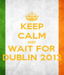 KEEP CALM AND WAIT FOR DUBLIN 2012 - Personalised Poster A4 size