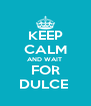 KEEP CALM AND WAIT  FOR DULCE  - Personalised Poster A4 size