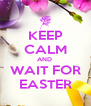 KEEP CALM AND  WAIT FOR EASTER - Personalised Poster A4 size