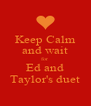 Keep Calm and wait for Ed and Taylor's duet - Personalised Poster A4 size