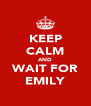 KEEP CALM AND WAIT FOR EMILY - Personalised Poster A4 size