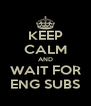 KEEP CALM AND WAIT FOR ENG SUBS - Personalised Poster A4 size
