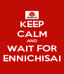 KEEP CALM AND WAIT FOR ENNICHISAI - Personalised Poster A4 size