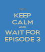 KEEP CALM AND WAIT FOR EPISODE 3 - Personalised Poster A4 size