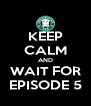KEEP CALM AND WAIT FOR EPISODE 5 - Personalised Poster A4 size