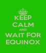 KEEP CALM AND WAIT FOR EQUINOX - Personalised Poster A4 size