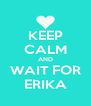 KEEP CALM AND WAIT FOR ERIKA - Personalised Poster A4 size